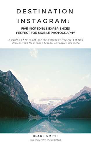 Destination Instagram: Five Incredible Experiences Perfect for Mobile Photography: A guide on how to capture the moment at five eye-popping destinations ... from sandy beaches to jungles and more. by [Smith, Blake]