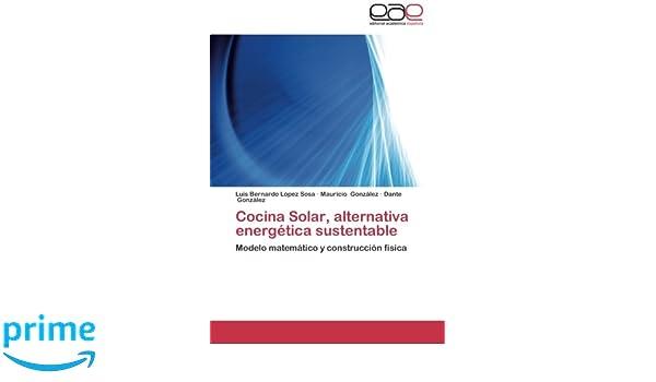 Cocina Solar, alternativa energética sustentable: Modelo matemático y construcción física (Spanish Edition): Luis Bernardo López Sosa, Mauricio González, ...