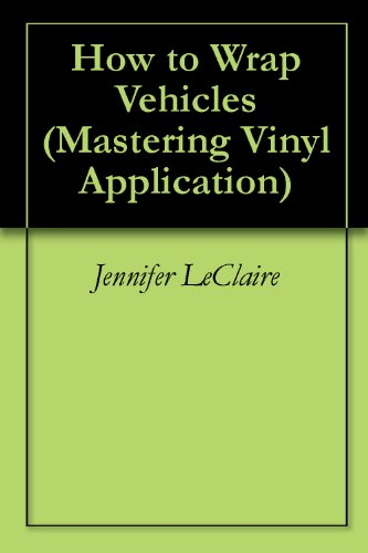 How to Wrap Vehicles (Mastering Vinyl Application Book 1)