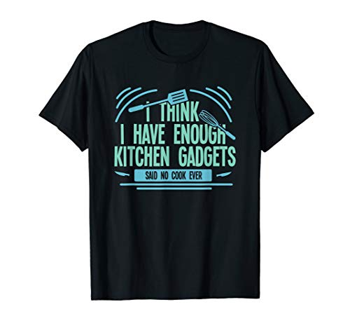 Funny Cooking Chef Enough Kitchen Gadgets For A Chef Cook T-Shirt