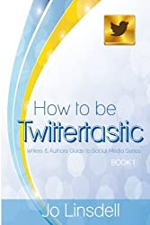 How to be Twittertastic (Writers and Authors Guide to Social Media) (Volume 1)