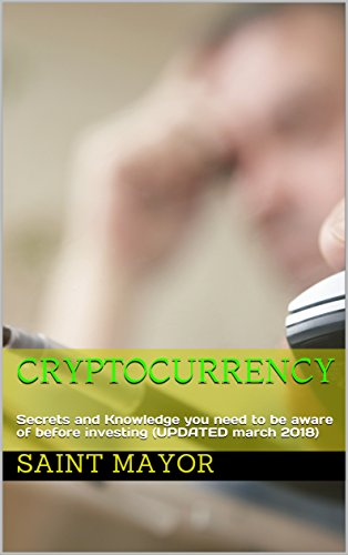 Cryptocurrency:  Secrets and Knowledge you need to be aware of before investing (UPDATED march 2018)