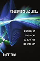 Cracking the Glass Darkly: Discovering the Power and the Ecstasy of Your True, Cosmic Self