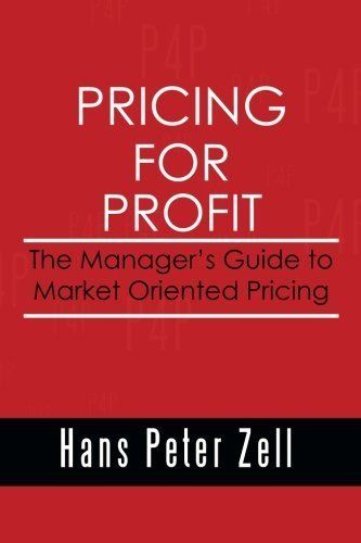 Pricing for Profit: The Manager's Guide to Market Oriented Pricing by Hans Peter Zell (2014-03-31) ebook