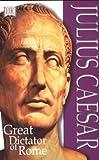 Julius Caesar: Great Dictator of Rome
