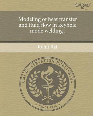 [Modeling of Intensity Transfer and Fluid Flow in Keyhole Mode Welding .] (By: Rohit Rai) [published: September, 2011]