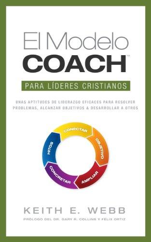 El Modelo COACH Para Líderes Cristianos: Unas aptitudes de liderazgo eficaces para resolver problemas,