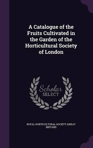 Download A Catalogue of the Fruits Cultivated in the Garden of the Horticultural Society of London pdf epub