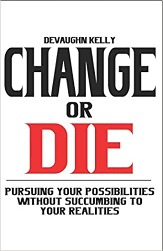 Change or Die: Pursuing Your Possibilities Without Succumbing To Your Realities