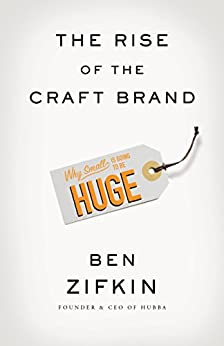 The Rise Of The Craft Brand: Why Small is Going to Be Huge by [Zifkin, Ben]