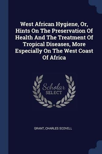 Download West African Hygiene, Or, Hints On The Preservation Of Health And The Treatment Of Tropical Diseases, More Especially On The West Coast Of Africa pdf epub
