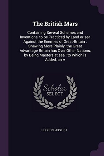 Download The British Mars: Containing Several Schemes and Inventions, to be Practiced by Land or sea Against the Enemies of Great-Britain ; Shewing More ... Masters at sea ; to Which is Added, an A pdf