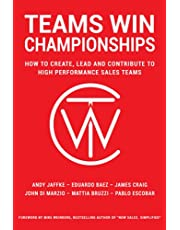 Teams Win Championships: How to Create, Lead and Contribute to High Performance Sales Teams