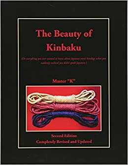 Descargar Epub Gratis The Beauty Of Kinbaku: (or Everything You Ever Wanted To Know About Japanese Erotic Bondage When You Suddenly Realized You Didn't Speak Japanese.) Second Edition - Completely Revised And Updated