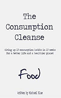 The Consumption Cleanse - Food: Giving Up 13 Consumption Habits In 13 Weeks For A Better Life And A Healthier Planet by Michael Blue ebook deal