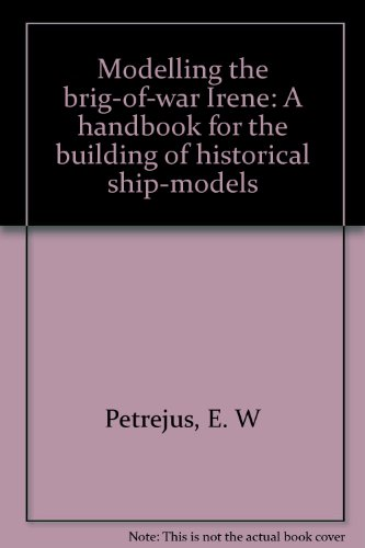 Modelling the Brig-Of-War Irene: A Handbook for the Building of Historical Ship-Models