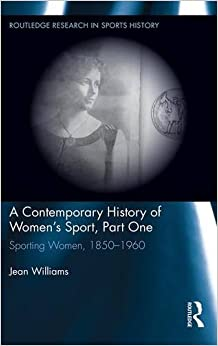 A Contemporary History of Women's Sport, Part One: Sporting Women, 1850-1960 (Routledge Research in Sports History)