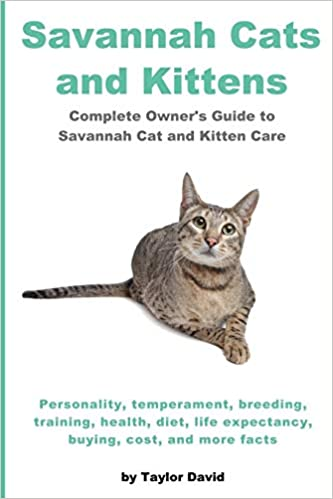 Savannah Cats And Kittens Complete Owner S Guide To Savannah Cat Kitten Care Personality Temperament Breeding Training Health Diet Life Expectancy Buying Cost And More Facts David Taylor 9781927870143 Amazon Com Books