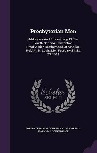 Presbyterian Men: Addresses And Proceedings Of The Fourth National Convention, Presbyterian Brotherhood Of America, Held At St. Louis, Mo, February 21, 22, 23, 1911 pdf epub