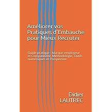 Améliorer vos Pratiques d'Embauche pour Mieux Recruter: Guide pratique : Marque employeur et Compatibilité, Méthodologie, Outils numériques et Prospective