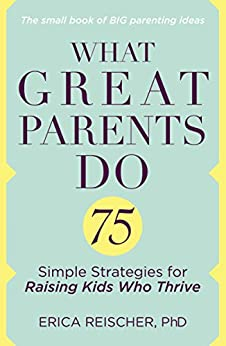 What Great Parents Do: 75 Simple Strategies for Raising Kids Who Thrive by [Reischer, Erica]