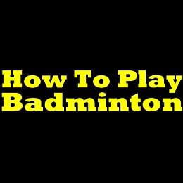 How To Play Badminton - Badminton Rules And Tips! Learn What Is Badminton, The Rules Of Badminton And How To Play It Like A Pro! by [Ferguson, Paul S.]