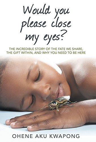 Would You Please Close My Eyes?: The Incredible Story of the Fate We Share, the Gift Within, and Why You Need to Be Here