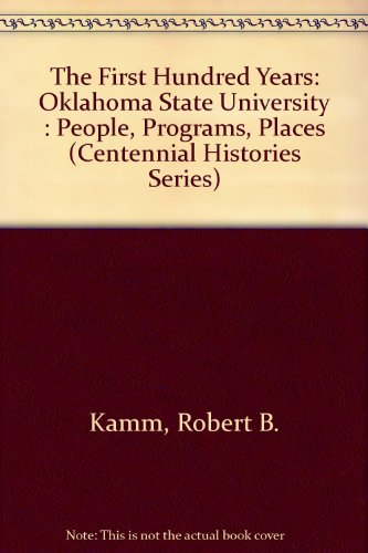 The First Hundred Years: Oklahoma State University : People, Programs, Places (Centennial Histories Series)