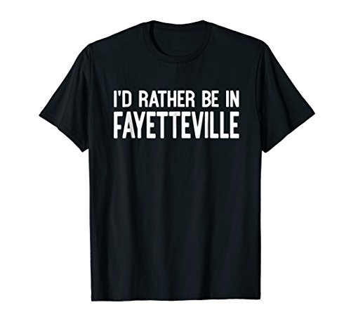 I'd Rather Be in Fayetteville Funny USA City State T-shirt -