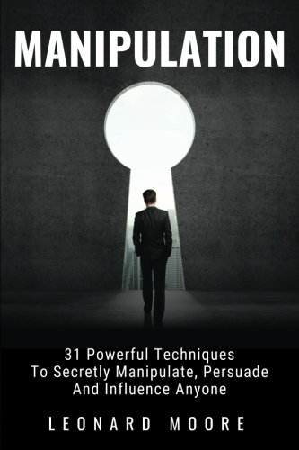 Manipulation: 31 Powerful Techniques to Secretly Manipulate, Persuade and Influence People (The Psychology Of Persuasion By Robert Cialdini)