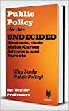 Public Policy for the UNDECIDED Students, their Major & Career Advisors, and Teachers: Why Study Public Policy? (The Interdisciplinary Encyclopedia of Arts & Humanities Majors Book 1)