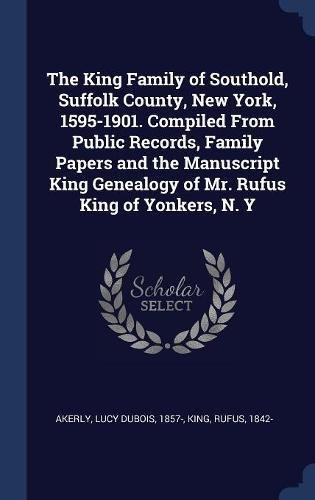The King Family of Southold, Suffolk County, New York, 1595-1901. Compiled From Public Records, Family Papers and the Manuscript King Genealogy of Mr. Rufus King of Yonkers, N. Y