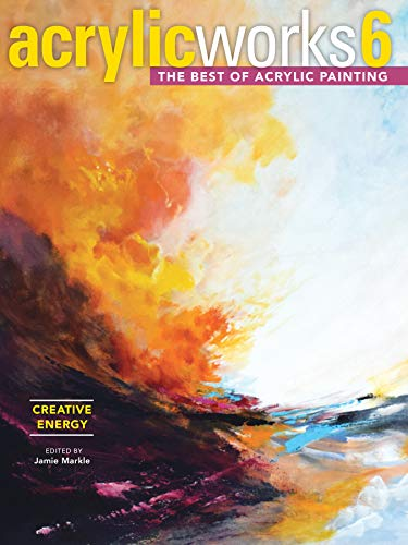 AcrylicWorks 6 - Creative Energy: The Best of Acrylic Painting (AcrylicWorks: The Best of Acrylic Painti) (Techniques Acrylic Texture)