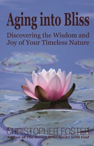 Aging into Bliss: Discovering the Wisdom and Joy of Your Timeless Nature