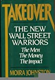 Takeover: The New Wall Street Warriors : The Men, the Money, the Impact