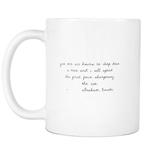 Funny Coffee Mug ,Give me six hours to chop down a tree and I will spend the first four sharpening the axe. , White Ceramic, 11 oz