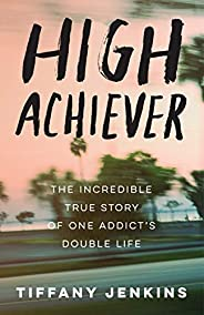 High Achiever: The Incredible True Story of One Addict's Double