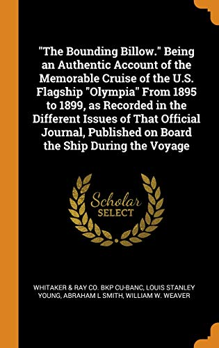 The Bounding Billow. Being an Authentic Account of the Memorable Cruise of the U.S. Flagship Olympia from 1895 to 1899, as Recorded in the Different ... Published on Board the Ship During the Voyage