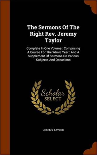 The Sermons Of The Right Rev. Jeremy Taylor: Complete In One Volume : Comprising A Course For The Whole Year : And A Supplement Of Sermons On Various Subjects And Occasions
