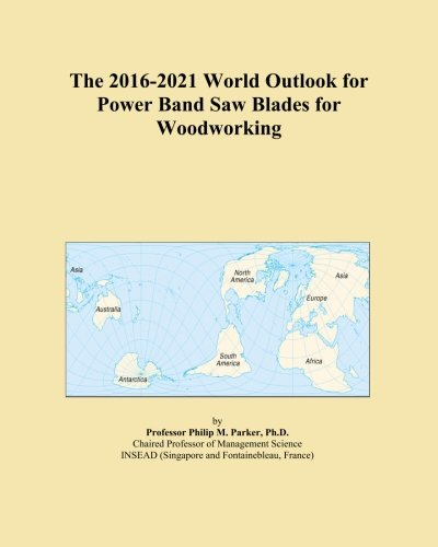 (The 2016-2021 World Outlook for Power Band Saw Blades for Woodworking )