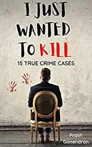 I Just Wanted To Kill: 15 True Crime Cases
