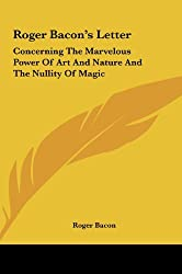 Roger Bacon's Letter: Concerning the Marvelous Power of Art and Nature and the Nullity of Magic by Roger Bacon (2010-05-23)