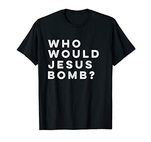 Would Jesus Bomb Shirt - Who Would Jesus Bomb Question Conversation-Starter T-Shirt