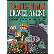 Part Time Travel Agent: How to Cash In On The Exciting New World of Travel Marketing
