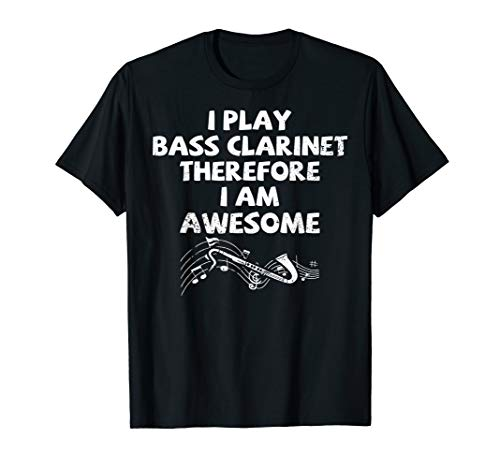 I Play The Bass Clarinet Therefore I Am Awesome T shirt