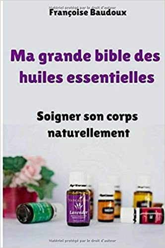 Ma Grande Bible Des Huiles Essentielles Soigner Son Corps