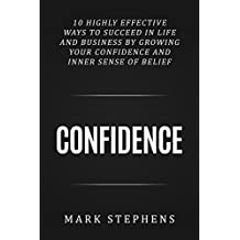 Confidence: 10 Highly Effective Ways to Succeed in Life and Business by Growing Your Confidence and Inner Sense of Belief (Confidence Building, Confidence ... Powerful Confidence, Boost Confidence)