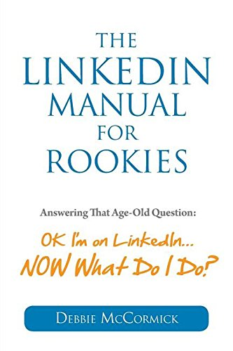The Linkedin Manual for Rookies: Answering the Age-Old Question: Okay, I'm on Linkedin ... Now What Do I Do