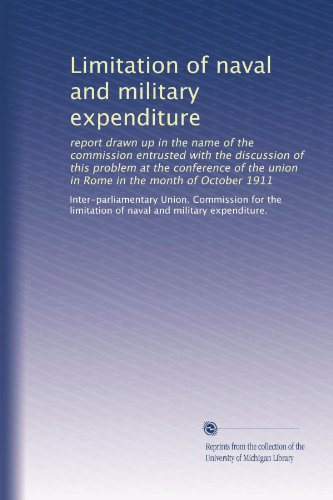 Limitation of naval and military expenditure: report drawn up in the name of the commission entrusted with the discussion of this problem at the ... union in Rome in the month of October 1911