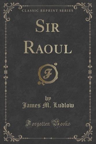 Sir Raoul (Classic Reprint) PDF